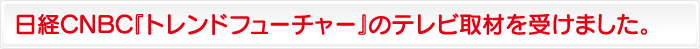 日経CNBC『トレンドフューチャー』のテレビ取材を受けました。