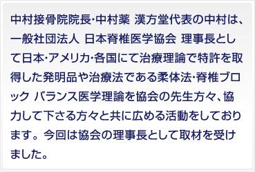 中村接骨院院長・中村薬 漢方堂代表の中村は、一般社団法人 日本脊椎医学協会 理事長として日本・アメリカ・各国にて治療理論で特許を取得した発明品や治療法である柔体法・脊椎ブロック バランス医学理論を協会の先生方々、協力して下さる方々と共に広める活動をしております。 今回は協会の理事長として取材を受けました。